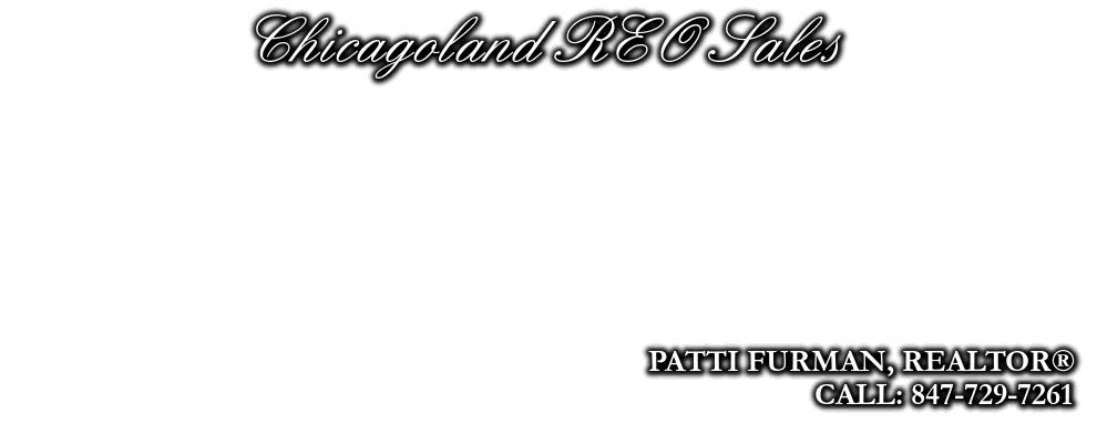 Chicagoland REO Sales, PATTI FURMAN, REALTOR®, CALL: 847-729-7261